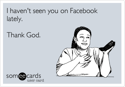 I haven't seen you on Facebook lately.Thank God.