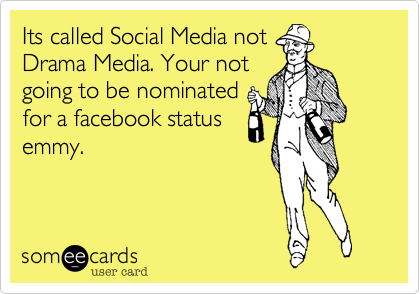 Its called Social Media notDrama Media. Your notgoing to be nominatedfor a facebook statusemmy.