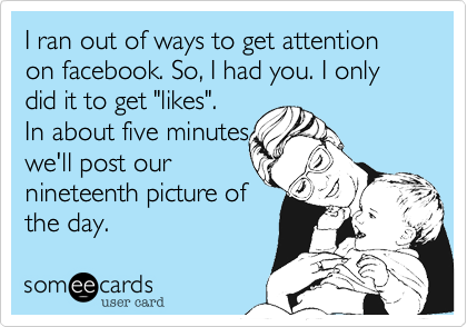 """I ran out of ways to get attention on facebook. So, I had you. I only did it to get """"likes"""".In about five minutes we'll post ournineteenth picture ofthe day."""