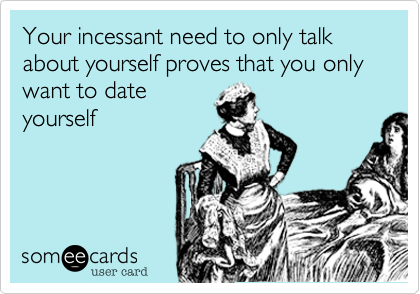Your incessant need to only talk about yourself proves that you only  want to date