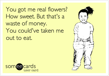 You got me real flowers?