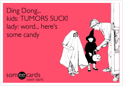 Ding Dong...kids: TUMORS SUCK!lady: word... here'ssome candy
