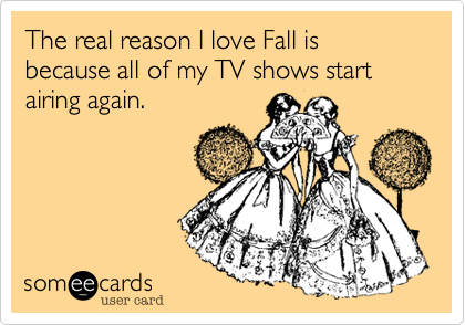 The real reason I love Fall is because all of my TV shows start airing again.