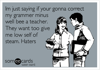 Im just saying if your gonna correct my grammer minus