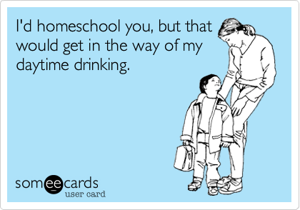I'd homeschool you, but that