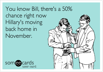 You know Bill, there's a 50% chance right nowHillary's movingback home inNovember.