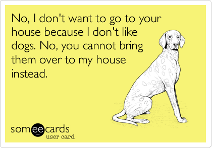 No, I don't want to go to your house because I don't likedogs. No, you cannot bringthem over to my houseinstead.