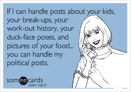 If I can handle posts about your kids, your break-ups, your