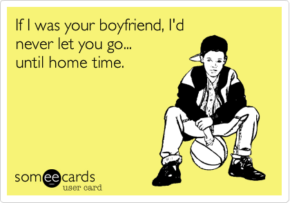 If I was your boyfriend, I'dnever let you go...until home time.