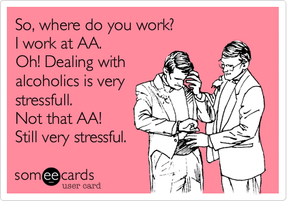 So, where do you work?I work at AA.Oh! Dealing withalcoholics is verystressfull.Not that AA!Still very stressful.