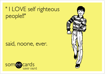 """"""" I LOVE self righteouspeople!!"""" said, noone, ever."""