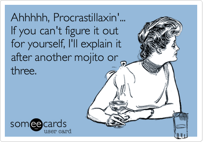 Ahhhhh, Procrastillaxin'...If you can't figure it outfor yourself, I'll explain itafter another mojito orthree.