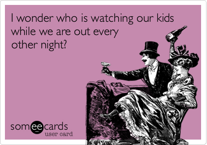 I wonder who is watching our kids while we are out every