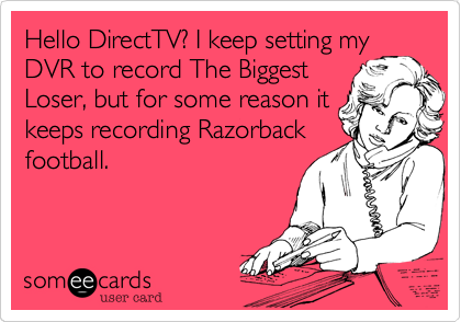 Hello DirectTV? I keep setting myDVR to record The BiggestLoser, but for some reason itkeeps recording Razorbackfootball.
