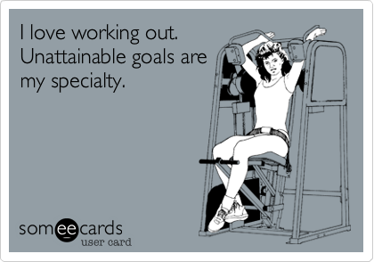 I love working out.Unattainable goals aremy specialty.