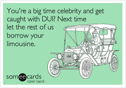 You're a big time celebrity and get caught with DUI? Next time