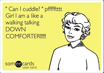 """ Can I cuddle? "" pfffffttttGirl I am a like awalking talkingDOWNCOMFORTER!!!!!!"