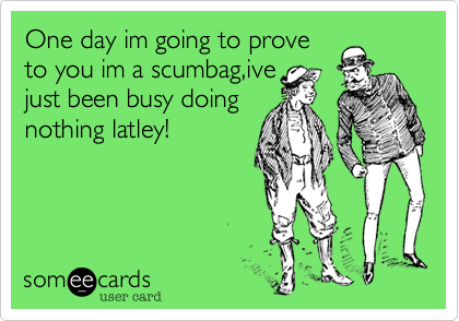 One day im going to proveto you im a scumbag,ivejust been busy doingnothing latley!