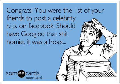 Congrats! You were the 1st of your friends to post a celebrityr.i.p. on facebook. Should have Googled that shithomie, it was a hoax...