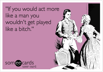 ''If you would act morelike a man youwouldn't get playedlike a bitch.''