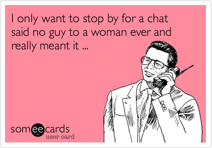 I only want to stop by for a chat said no guy to a woman ever and really meant it ...