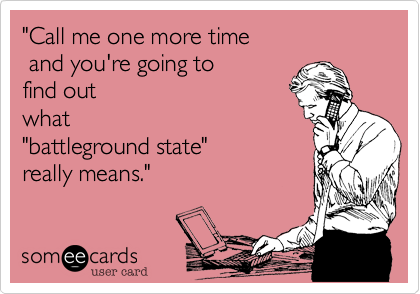 """""""Call me one more time and you're going to find out what """"battleground state""""really means."""""""