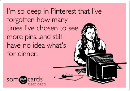 I'm so deep in Pinterest that I've forgotten how manytimes I've chosen to seemore pins...and stillhave no idea what'sfor dinner.