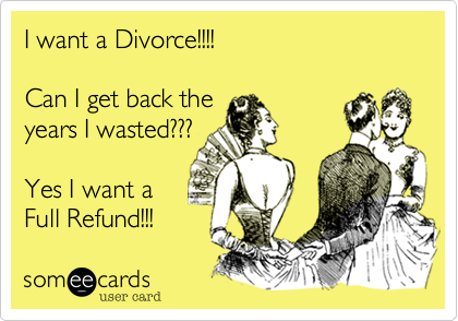 I want a Divorce!!!!  Can I get back the years I wasted???  Yes I want a  Full Refund!!!