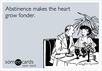 Abstinence makes the heartgrow fonder.