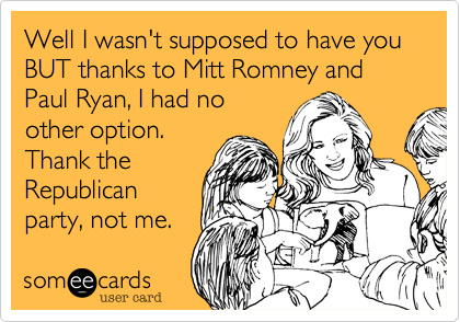 Well I wasn't supposed to have you BUT thanks to Mitt Romney and Paul Ryan, I had noother option. Thank theRepublicanparty, not me.