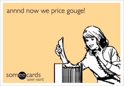 annnd now we price gouge!