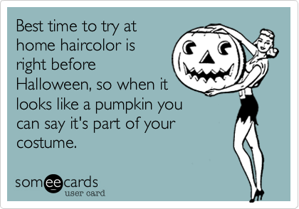 Best time to try athome haircolor isright beforeHalloween, so when itlooks like a pumpkin youcan say it's part of yourcostume.