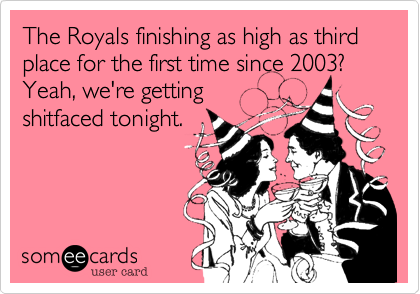 The Royals finishing as high as third place for the first time since 2003?  Yeah, we're gettingshitfaced tonight.