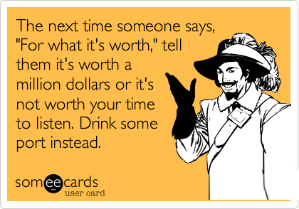 """The next time someone says,""""For what it's worth,"""" tellthem it's worth amillion dollars or it'snot worth your timeto listen. Drink someport instead."""