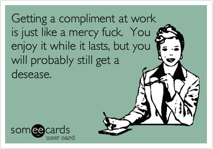 Getting a compliment at workis just like a mercy fuck.  Youenjoy it while it lasts, but youwill probably still get adesease.