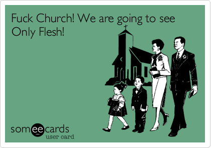 Fuck Church! We are going to see Only Flesh!