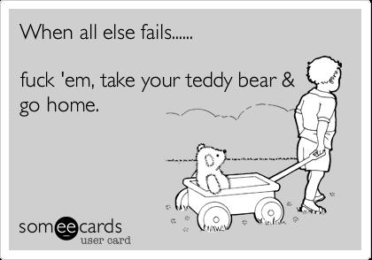 When all else fails......fuck 'em, take your teddy bear &go home.