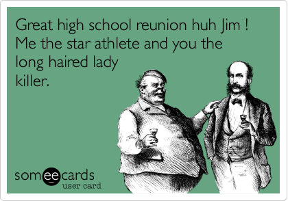 Great high school reunion huh Jim !Me the star athlete and you thelong haired ladykiller.