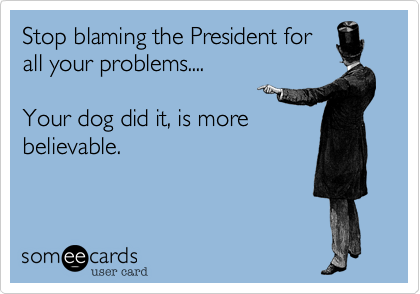 Stop blaming the President for