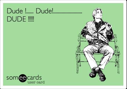 Dude !...... Dude!........................DUDE !!!!!