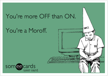 You're more OFF than ON.