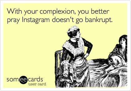 With your complexion, you better pray Instagram doesn't go bankrupt.