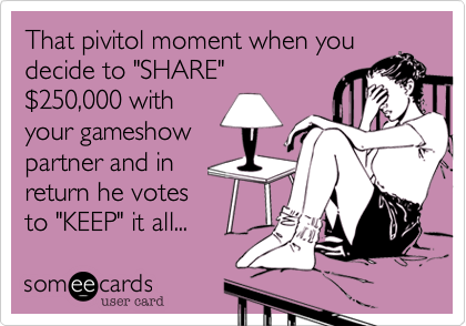 """That pivitol moment when youdecide to """"SHARE"""" $250,000 withyour gameshowpartner and inreturn he votesto """"KEEP"""" it all..."""