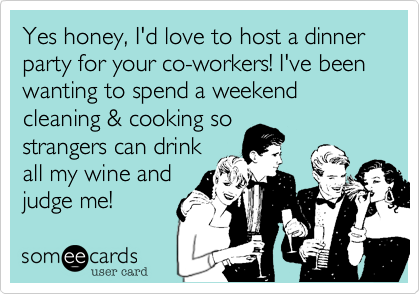 Yes honey, I'd love to host a dinner party for your co-workers! I've been wanting to spend a weekend cleaning & cooking so