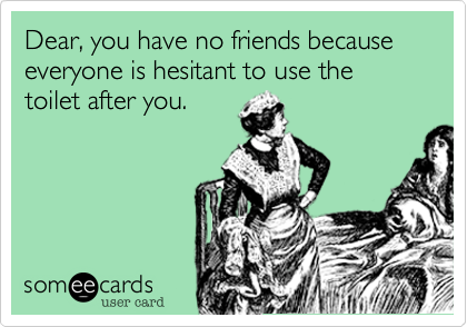 Dear, you have no friends because everyone is hesitant to use the  toilet after you.