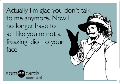 Actually I'm glad you don't talkto me anymore. Now Ino longer have toact like you're not afreaking idiot to yourface.