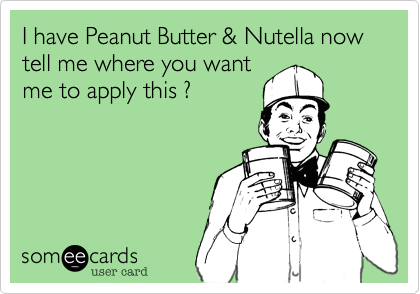 I have Peanut Butter & Nutella now tell me where you want
