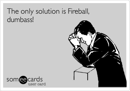 The only solution is Fireball, dumbass!
