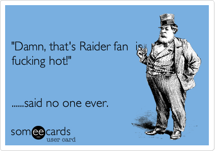 """Damn, that's Raider fan  isfucking hot!""   