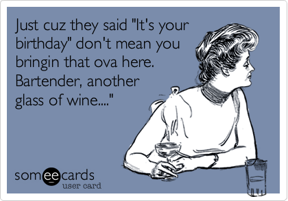 """Just cuz they said """"It's yourbirthday"""" don't mean youbringin that ova here. Bartender, anotherglass of wine...."""""""